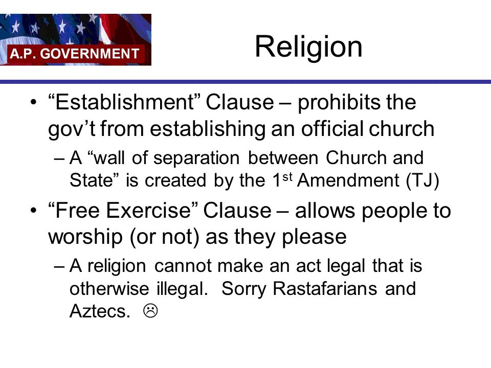 Religion Establishment Clause – prohibits the gov't from establishing an official church –A wall of separation between Church and State is created by the 1 st Amendment (TJ) Free Exercise Clause – allows people to worship (or not) as they please –A religion cannot make an act legal that is otherwise illegal.