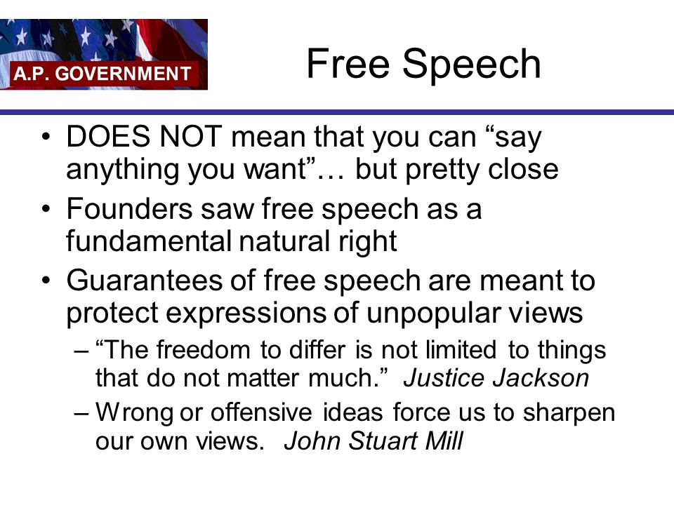 Free Speech DOES NOT mean that you can say anything you want … but pretty close Founders saw free speech as a fundamental natural right Guarantees of free speech are meant to protect expressions of unpopular views – The freedom to differ is not limited to things that do not matter much. Justice Jackson –Wrong or offensive ideas force us to sharpen our own views.