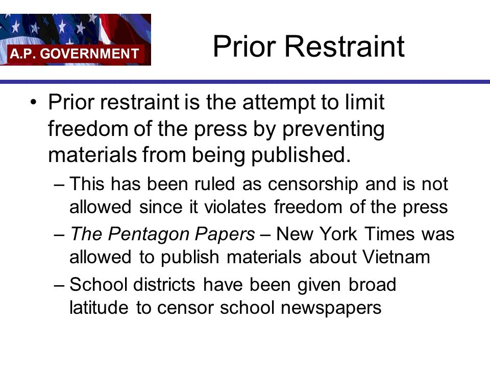 Prior Restraint Prior restraint is the attempt to limit freedom of the press by preventing materials from being published.