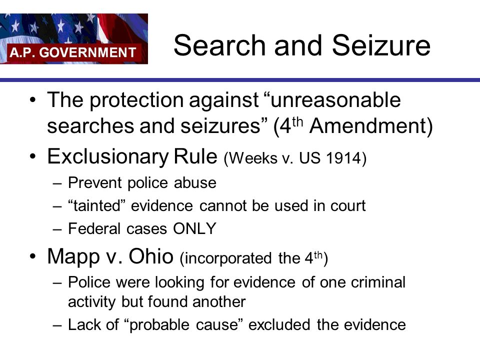 Search and Seizure The protection against unreasonable searches and seizures (4 th Amendment) Exclusionary Rule (Weeks v.