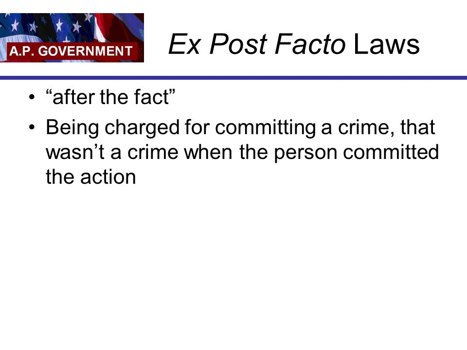 Ex Post Facto Laws after the fact Being charged for committing a crime, that wasn't a crime when the person committed the action
