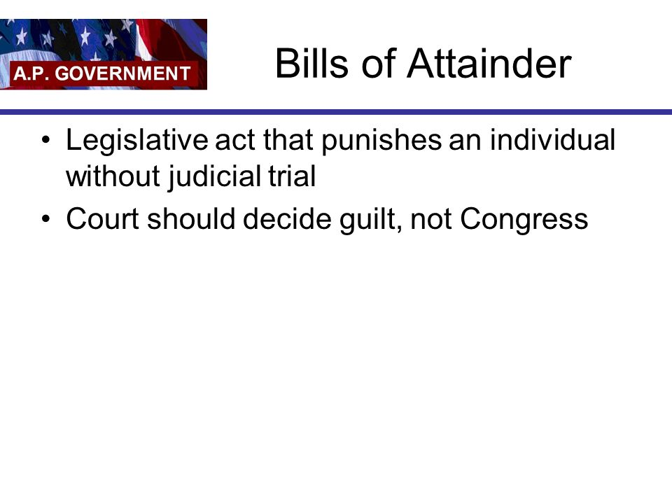 Bills of Attainder Legislative act that punishes an individual without judicial trial Court should decide guilt, not Congress