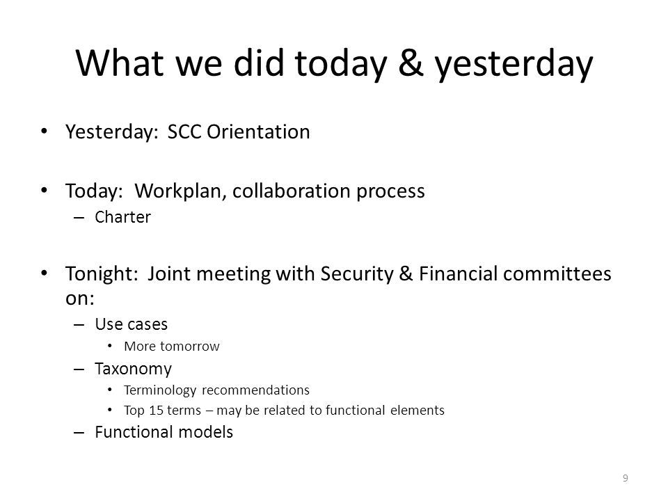 What we did today & yesterday Yesterday: SCC Orientation Today: Workplan, collaboration process – Charter Tonight: Joint meeting with Security & Financial committees on: – Use cases More tomorrow – Taxonomy Terminology recommendations Top 15 terms – may be related to functional elements – Functional models 9