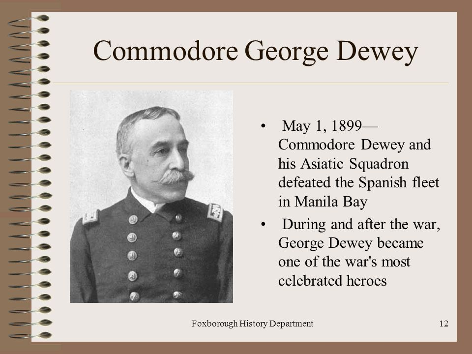 Foxborough History Department12 Commodore George Dewey May 1, 1899— Commodore Dewey and his Asiatic Squadron defeated the Spanish fleet in Manila Bay During and after the war, George Dewey became one of the war s most celebrated heroes