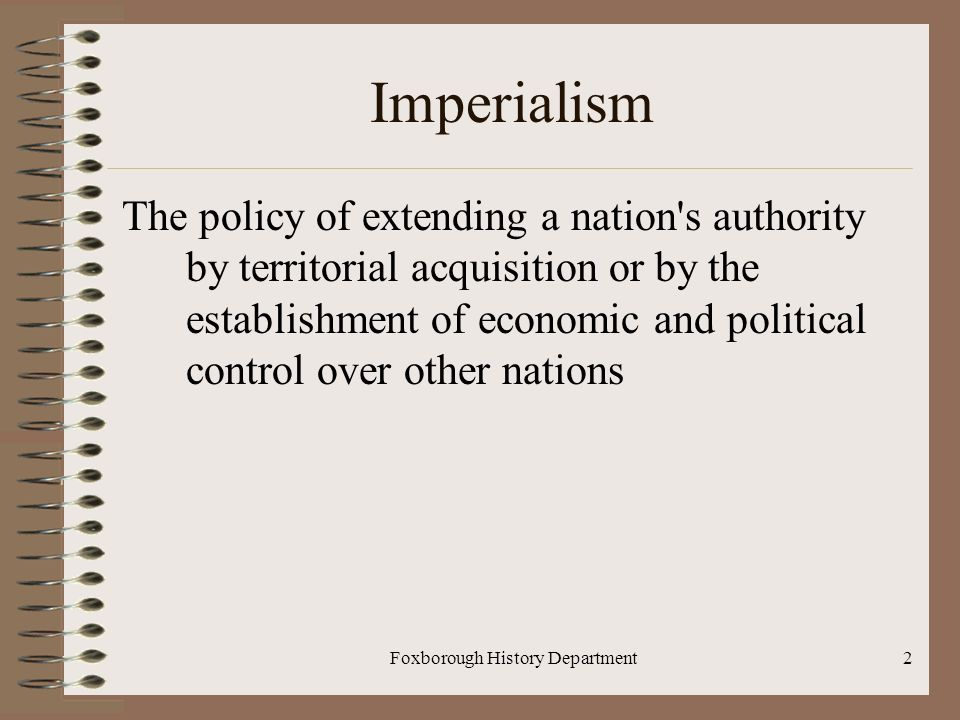 Foxborough History Department2 Imperialism The policy of extending a nation s authority by territorial acquisition or by the establishment of economic and political control over other nations