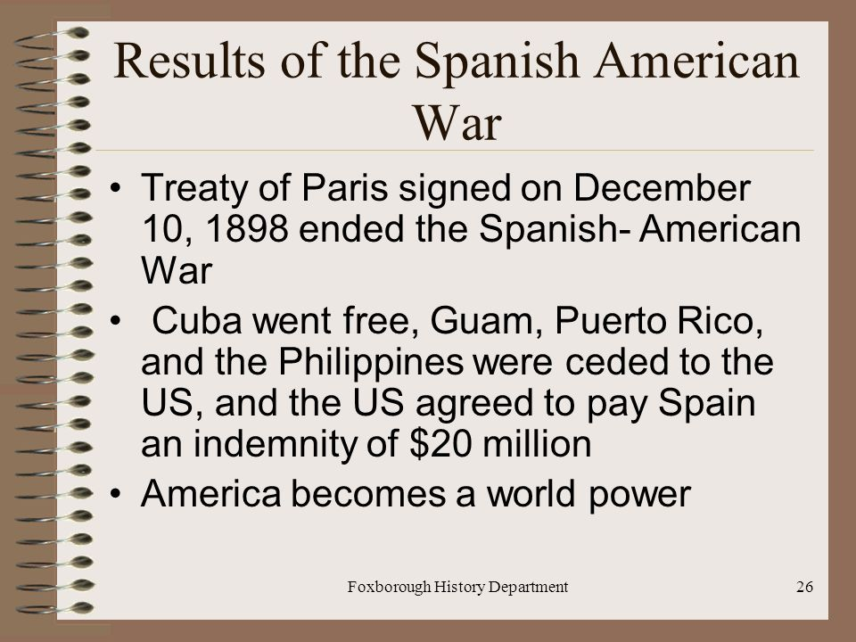 Foxborough History Department26 Results of the Spanish American War Treaty of Paris signed on December 10, 1898 ended the Spanish- American War Cuba went free, Guam, Puerto Rico, and the Philippines were ceded to the US, and the US agreed to pay Spain an indemnity of $20 million America becomes a world power