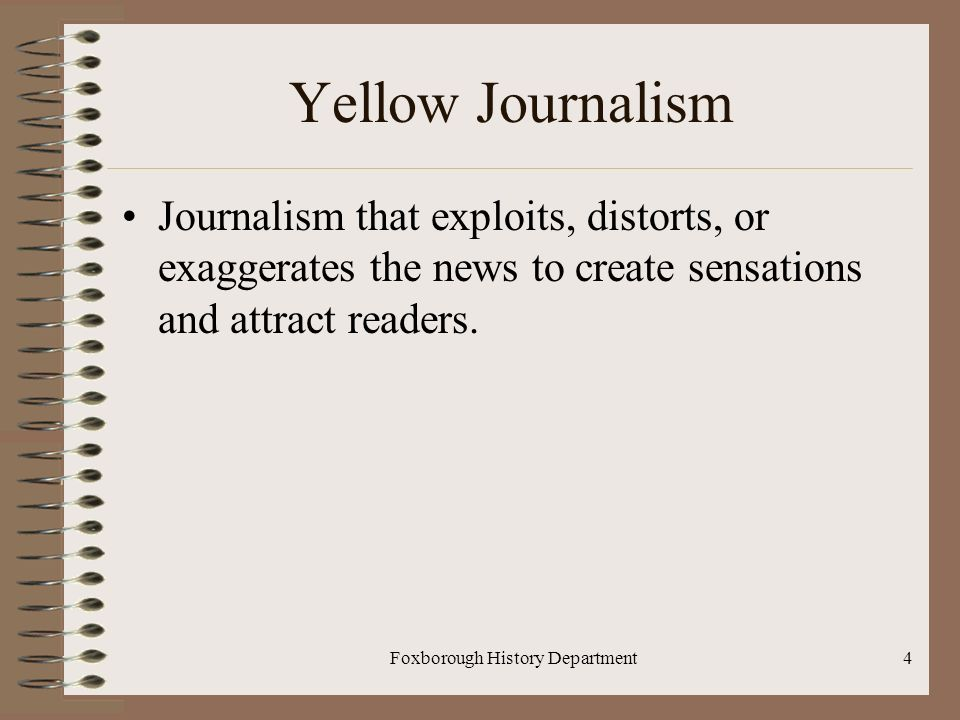 Foxborough History Department4 Yellow Journalism Journalism that exploits, distorts, or exaggerates the news to create sensations and attract readers.