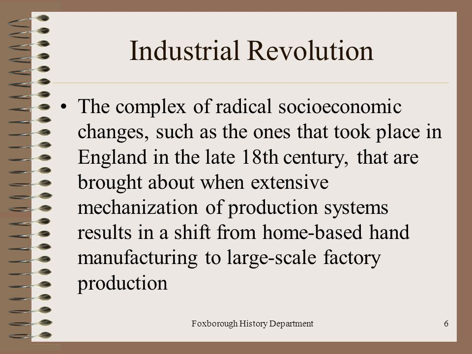 Foxborough History Department6 Industrial Revolution The complex of radical socioeconomic changes, such as the ones that took place in England in the late 18th century, that are brought about when extensive mechanization of production systems results in a shift from home-based hand manufacturing to large-scale factory production