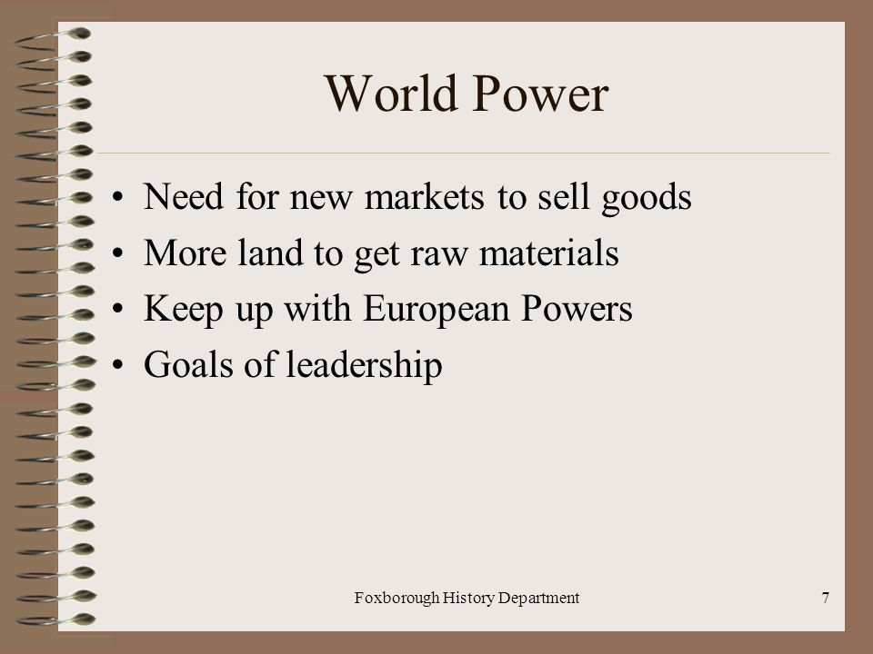 Foxborough History Department7 World Power Need for new markets to sell goods More land to get raw materials Keep up with European Powers Goals of leadership