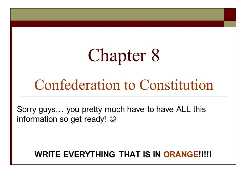 Chapter 8 Confederation to Constitution Sorry guys… you pretty much have to have ALL this information so get ready.
