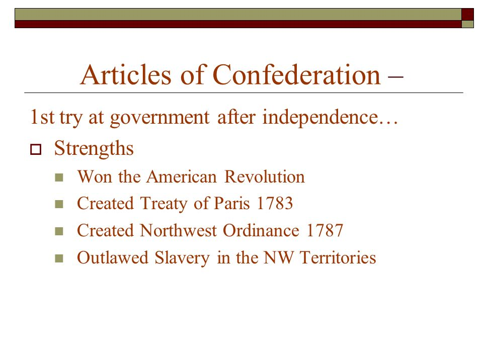 Articles of Confederation – 1st try at government after independence…  Strengths Won the American Revolution Created Treaty of Paris 1783 Created Northwest Ordinance 1787 Outlawed Slavery in the NW Territories