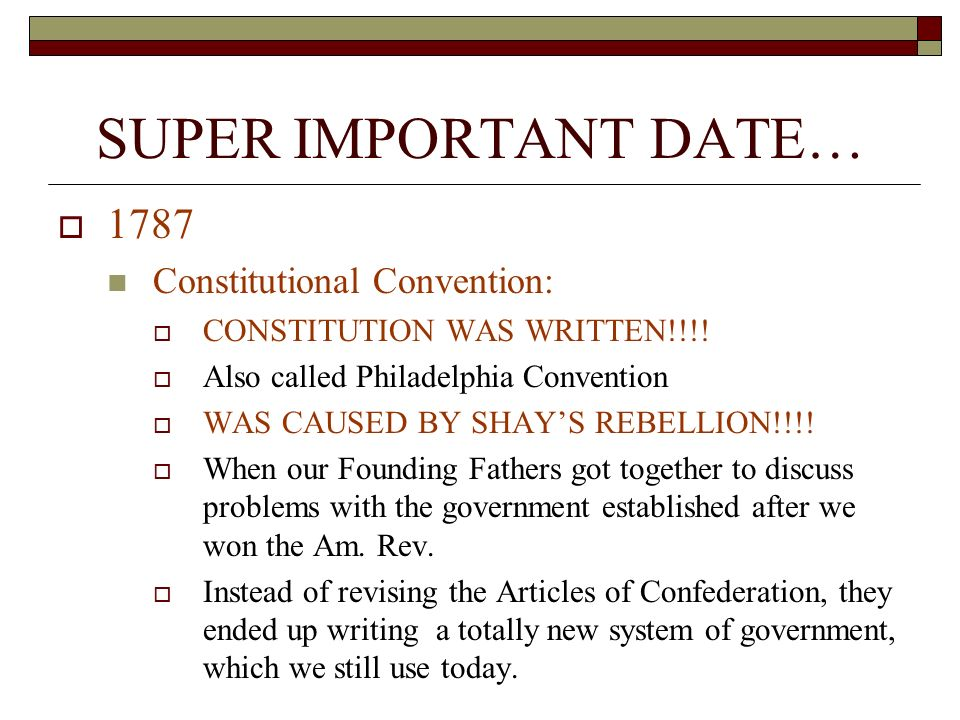 SUPER IMPORTANT DATE…  1787 Constitutional Convention:  CONSTITUTION WAS WRITTEN!!!.