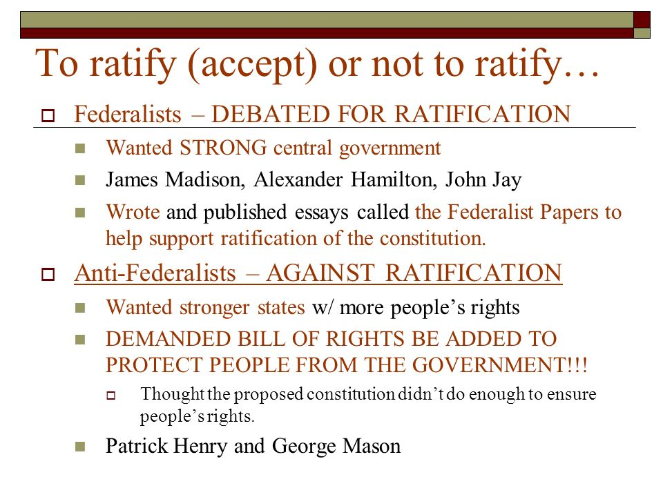 To ratify (accept) or not to ratify…  Federalists – DEBATED FOR RATIFICATION Wanted STRONG central government James Madison, Alexander Hamilton, John Jay Wrote and published essays called the Federalist Papers to help support ratification of the constitution.