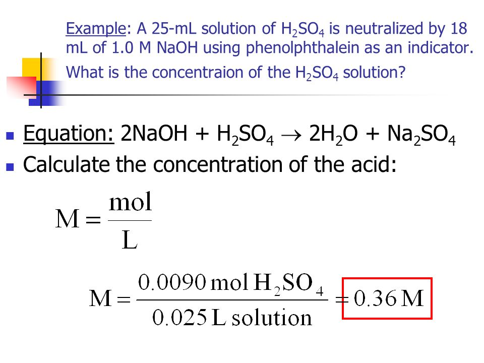 Example: A 25-mL solution of H 2 SO 4 is neutralized by 18 mL of 1.0 M NaOH using phenolphthalein as an indicator.