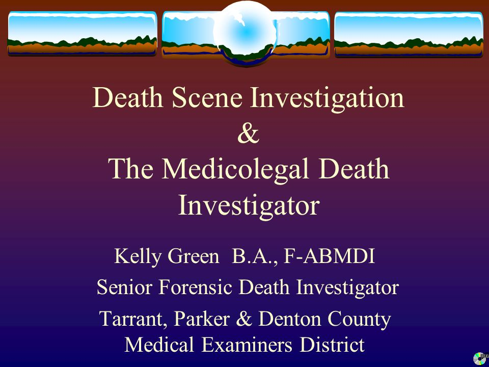 Death Scene Investigation & The Medicolegal Death Investigator Kelly ...