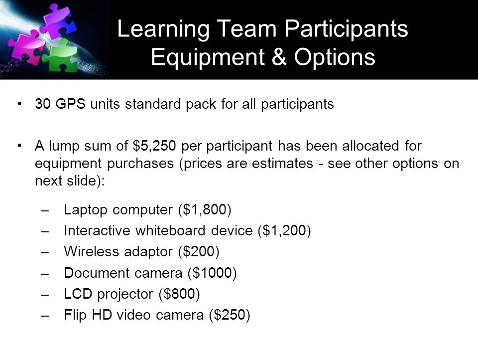 Learning Team Participants Equipment & Options 30 GPS units standard pack for all participants A lump sum of $5,250 per participant has been allocated for equipment purchases (prices are estimates - see other options on next slide): – Laptop computer ($1,800) – Interactive whiteboard device ($1,200) – Wireless adaptor ($200) – Document camera ($1000) – LCD projector ($800) – Flip HD video camera ($250)