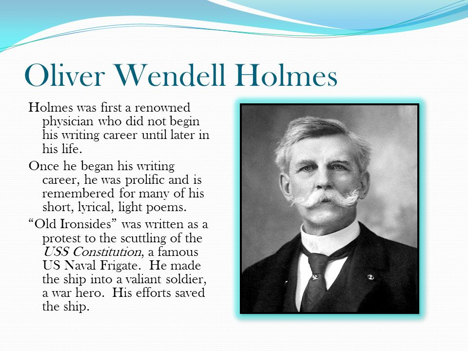 Oliver Wendell Holmes Holmes was first a renowned physician who did not begin his writing career until later in his life.