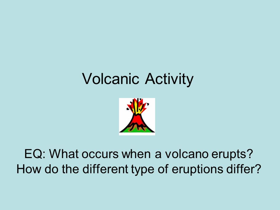 Volcanic Activity EQ: What occurs when a volcano erupts.