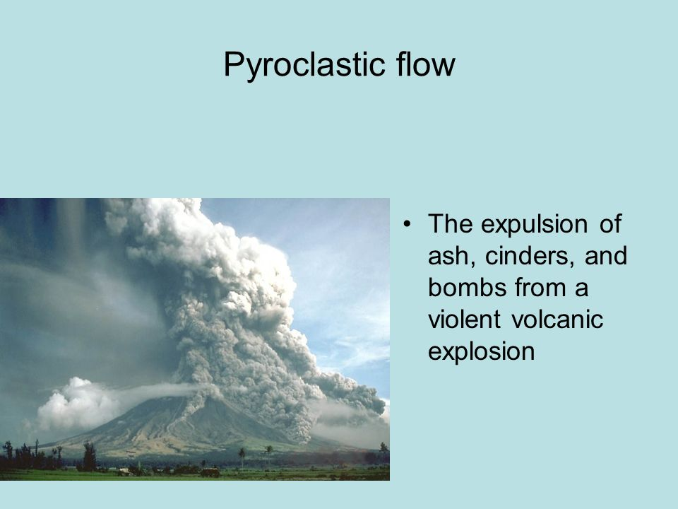 Pyroclastic flow The expulsion of ash, cinders, and bombs from a violent volcanic explosion