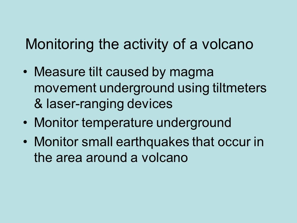 Monitoring the activity of a volcano Measure tilt caused by magma movement underground using tiltmeters & laser-ranging devices Monitor temperature underground Monitor small earthquakes that occur in the area around a volcano