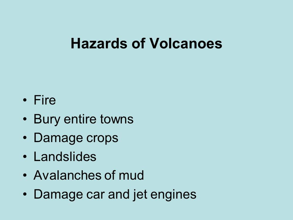 Hazards of Volcanoes Fire Bury entire towns Damage crops Landslides Avalanches of mud Damage car and jet engines