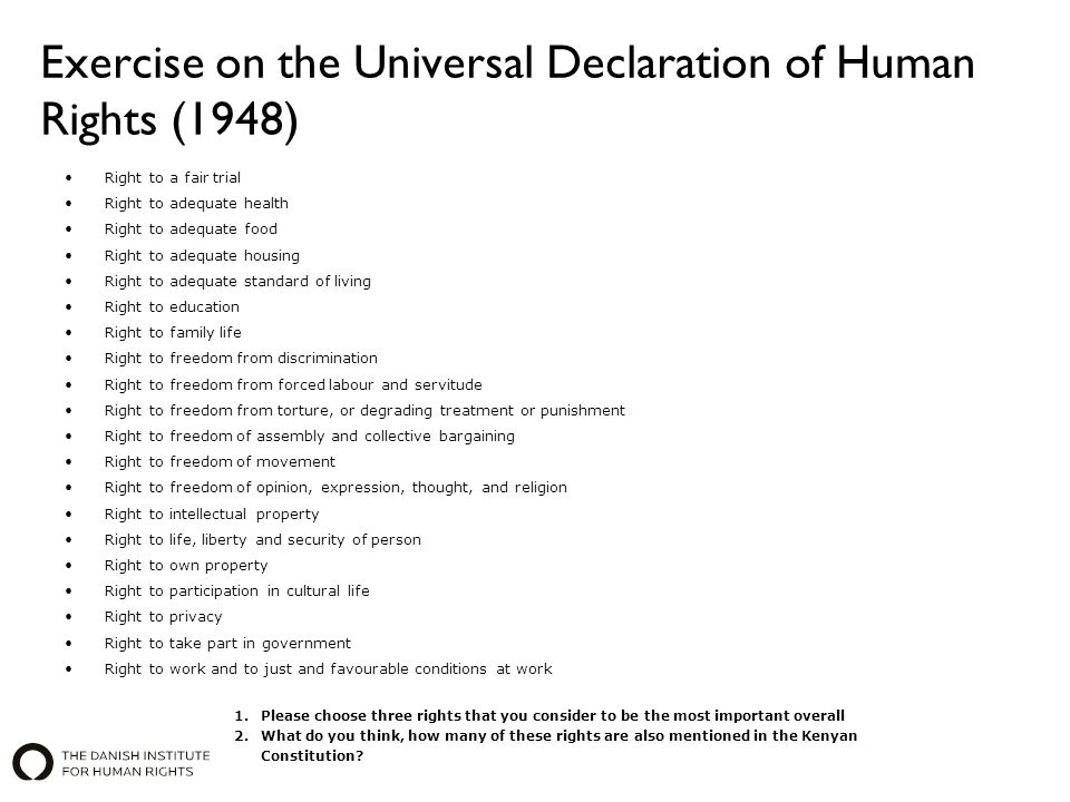 Exercise on the Universal Declaration of Human Rights (1948) Right to a fair trial Right to adequate health Right to adequate food Right to adequate housing Right to adequate standard of living Right to education Right to family life Right to freedom from discrimination Right to freedom from forced labour and servitude Right to freedom from torture, or degrading treatment or punishment Right to freedom of assembly and collective bargaining Right to freedom of movement Right to freedom of opinion, expression, thought, and religion Right to intellectual property Right to life, liberty and security of person Right to own property Right to participation in cultural life Right to privacy Right to take part in government Right to work and to just and favourable conditions at work 1.Please choose three rights that you consider to be the most important overall 2.What do you think, how many of these rights are also mentioned in the Kenyan Constitution