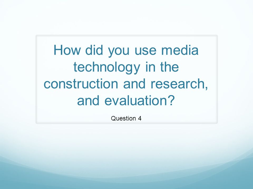How did you use media technology in the construction and research, and evaluation Question 4