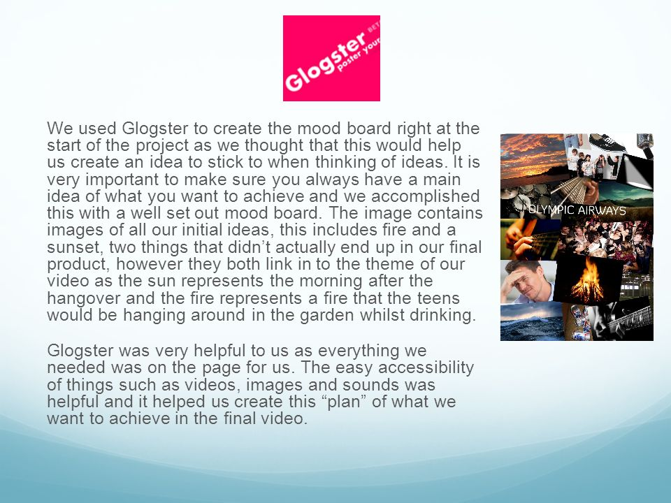 We used Glogster to create the mood board right at the start of the project as we thought that this would help us create an idea to stick to when thinking of ideas.