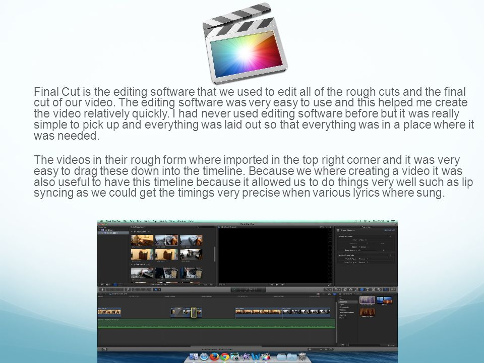 Final Cut is the editing software that we used to edit all of the rough cuts and the final cut of our video.