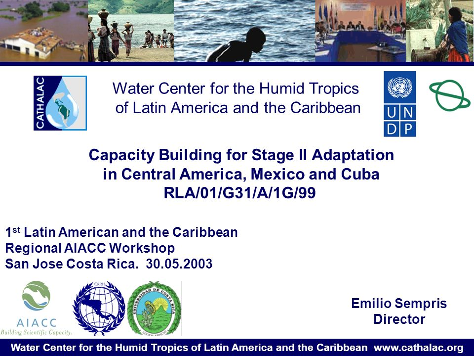 Water Center for the Humid Tropics of Latin America and the Caribbean   Water Center for the Humid Tropics of Latin America and the Caribbean Emilio Sempris Director Capacity Building for Stage II Adaptation in Central America, Mexico and Cuba RLA/01/G31/A/1G/99 1 st Latin American and the Caribbean Regional AIACC Workshop San Jose Costa Rica.