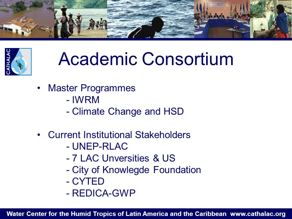 Water Center for the Humid Tropics of Latin America and the Caribbean   Master Programmes - IWRM - Climate Change and HSD Current Institutional Stakeholders - UNEP-RLAC - 7 LAC Unversities & US - City of Knowlegde Foundation - CYTED - REDICA-GWP Academic Consortium