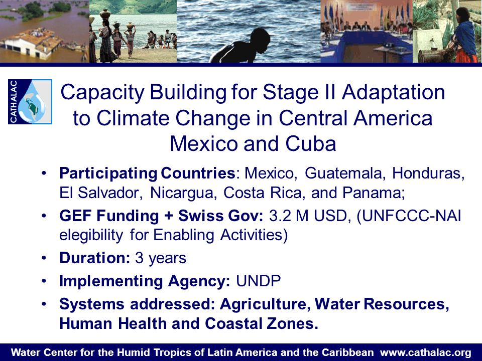 Water Center for the Humid Tropics of Latin America and the Caribbean   Capacity Building for Stage II Adaptation to Climate Change in Central America Mexico and Cuba Participating Countries: Mexico, Guatemala, Honduras, El Salvador, Nicargua, Costa Rica, and Panama; GEF Funding + Swiss Gov: 3.2 M USD, (UNFCCC-NAI elegibility for Enabling Activities) Duration: 3 years Implementing Agency: UNDP Systems addressed: Agriculture, Water Resources, Human Health and Coastal Zones.