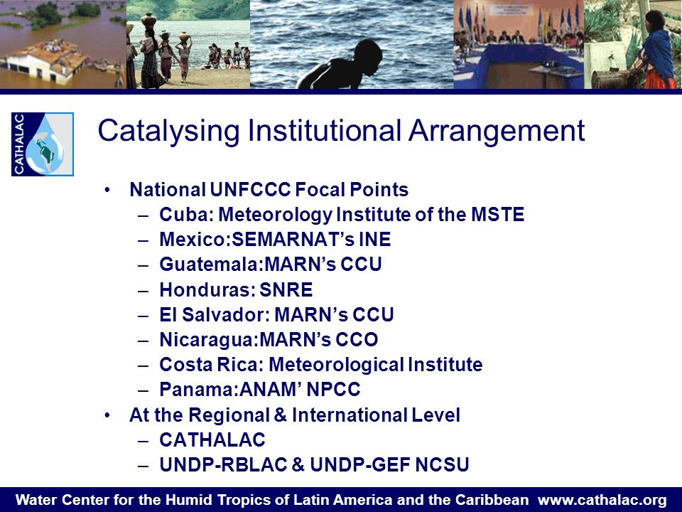 Water Center for the Humid Tropics of Latin America and the Caribbean   Catalysing Institutional Arrangement National UNFCCC Focal Points –Cuba: Meteorology Institute of the MSTE –Mexico:SEMARNAT's INE –Guatemala:MARN's CCU –Honduras: SNRE –El Salvador: MARN's CCU –Nicaragua:MARN's CCO –Costa Rica: Meteorological Institute –Panama:ANAM' NPCC At the Regional & International Level –CATHALAC –UNDP-RBLAC & UNDP-GEF NCSU