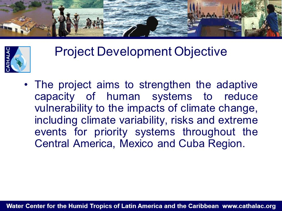 Water Center for the Humid Tropics of Latin America and the Caribbean   Project Development Objective The project aims to strengthen the adaptive capacity of human systems to reduce vulnerability to the impacts of climate change, including climate variability, risks and extreme events for priority systems throughout the Central America, Mexico and Cuba Region.