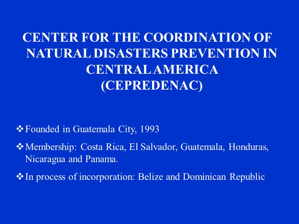 CENTER FOR THE COORDINATION OF NATURAL DISASTERS PREVENTION IN CENTRAL AMERICA (CEPREDENAC)  Founded in Guatemala City, 1993  Membership: Costa Rica, El Salvador, Guatemala, Honduras, Nicaragua and Panama.