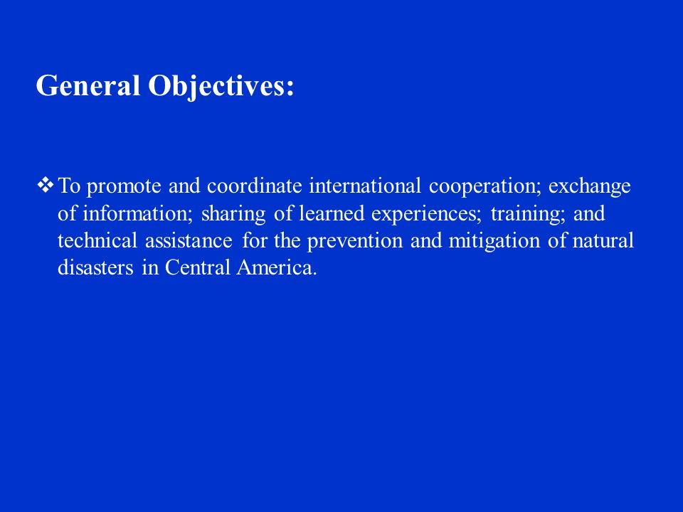 General Objectives:  To promote and coordinate international cooperation; exchange of information; sharing of learned experiences; training; and technical assistance for the prevention and mitigation of natural disasters in Central America.