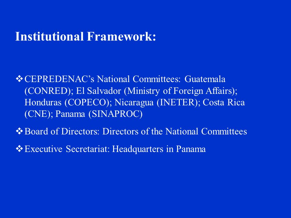 Institutional Framework:  CEPREDENAC's National Committees: Guatemala (CONRED); El Salvador (Ministry of Foreign Affairs); Honduras (COPECO); Nicaragua (INETER); Costa Rica (CNE); Panama (SINAPROC)  Board of Directors: Directors of the National Committees  Executive Secretariat: Headquarters in Panama