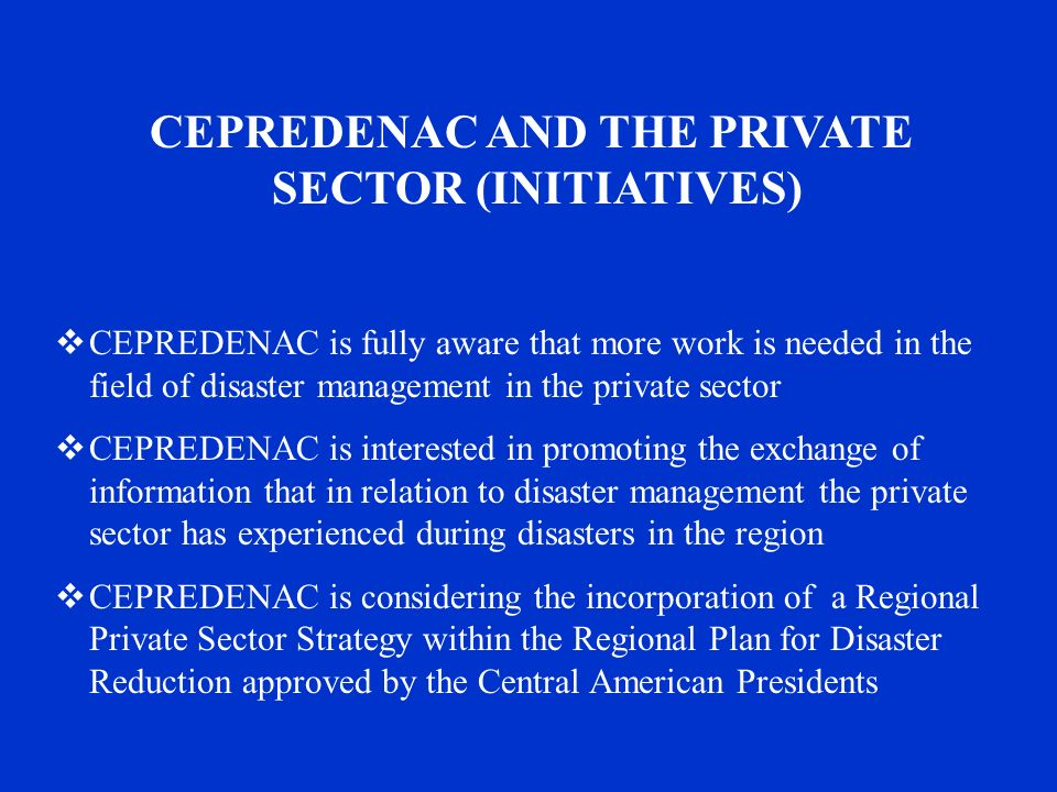 CEPREDENAC AND THE PRIVATE SECTOR (INITIATIVES)  CEPREDENAC is fully aware that more work is needed in the field of disaster management in the private sector  CEPREDENAC is interested in promoting the exchange of information that in relation to disaster management the private sector has experienced during disasters in the region  CEPREDENAC is considering the incorporation of a Regional Private Sector Strategy within the Regional Plan for Disaster Reduction approved by the Central American Presidents