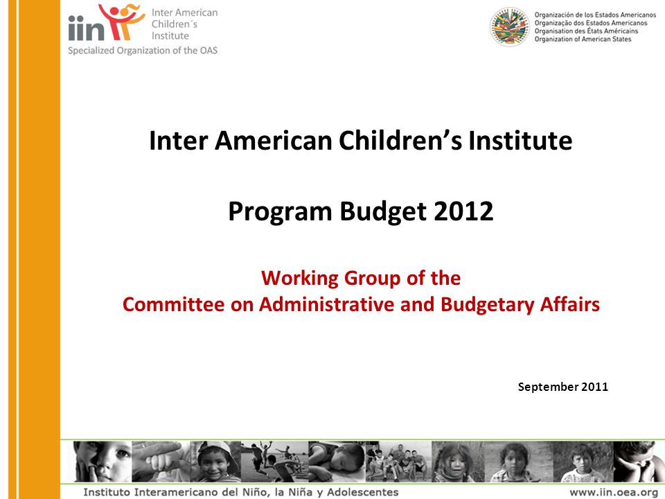 Inter American Children's Institute Program Budget 2012 Working Group of the Committee on Administrative and Budgetary Affairs September 2011