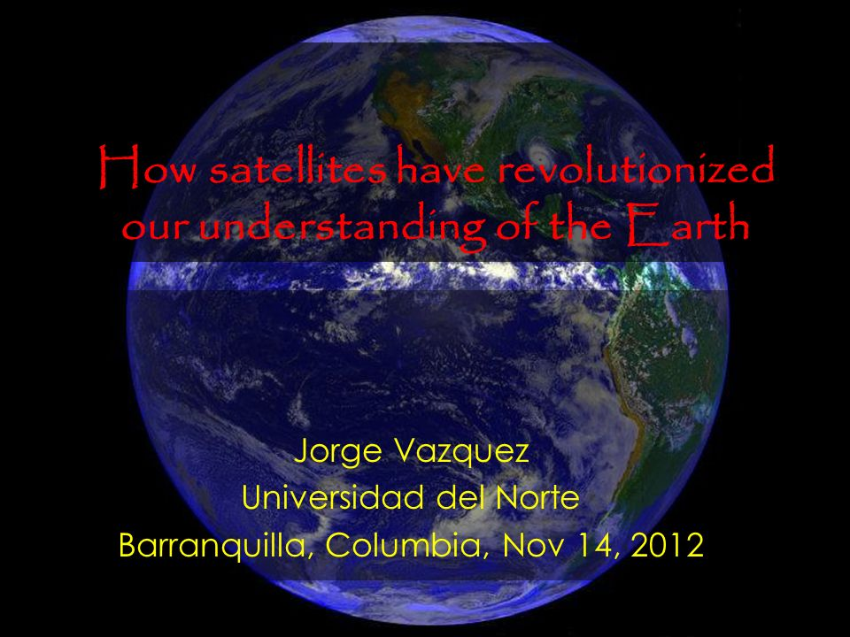 Jorge Vazquez Universidad del Norte Barranquilla, Columbia, Nov 14, 2012 How satellites have revolutionized our understanding of the Earth