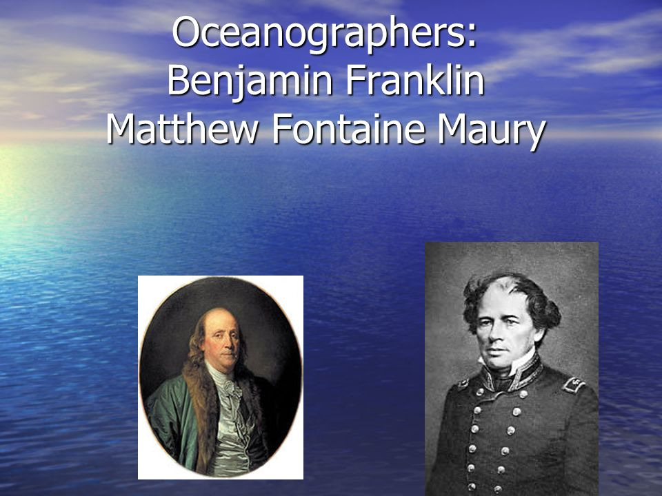 The Past Oceanographers: Benjamin Franklin Matthew Fontaine Maury