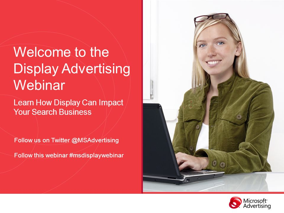 Welcome to the Display Advertising Webinar Learn How Display Can Impact Your Search Business Follow us on Follow this webinar #msdisplaywebinar