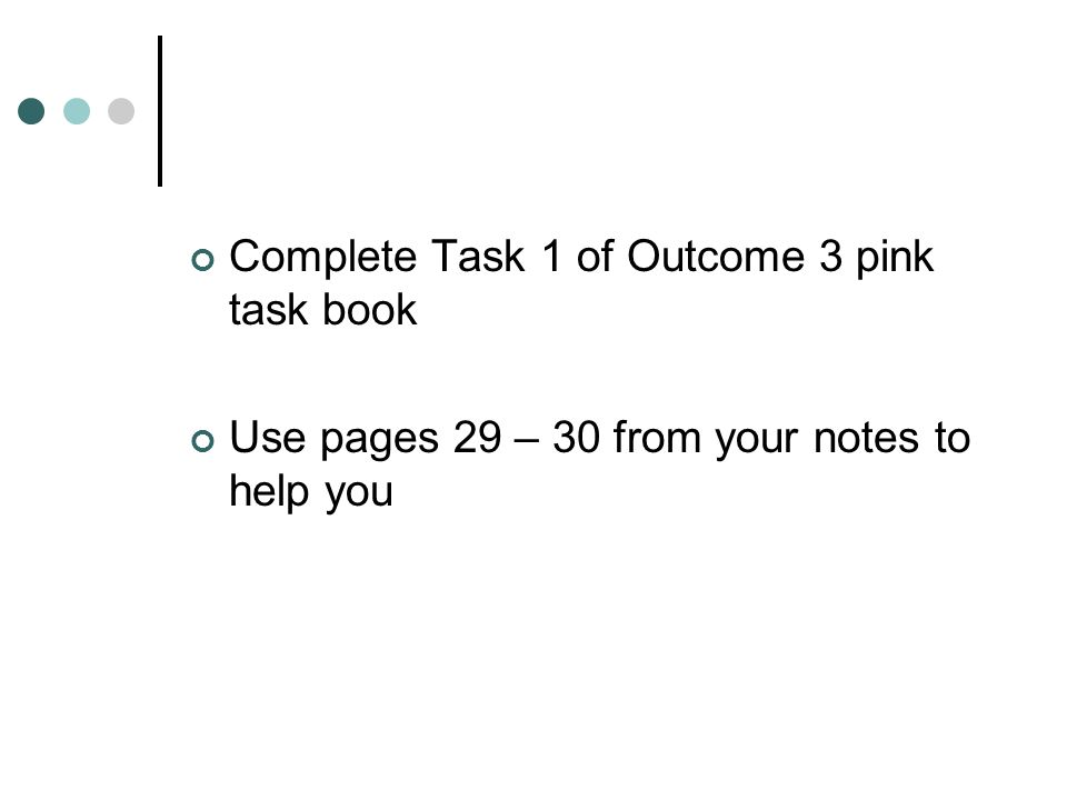 Complete Task 1 of Outcome 3 pink task book Use pages 29 – 30 from your notes to help you