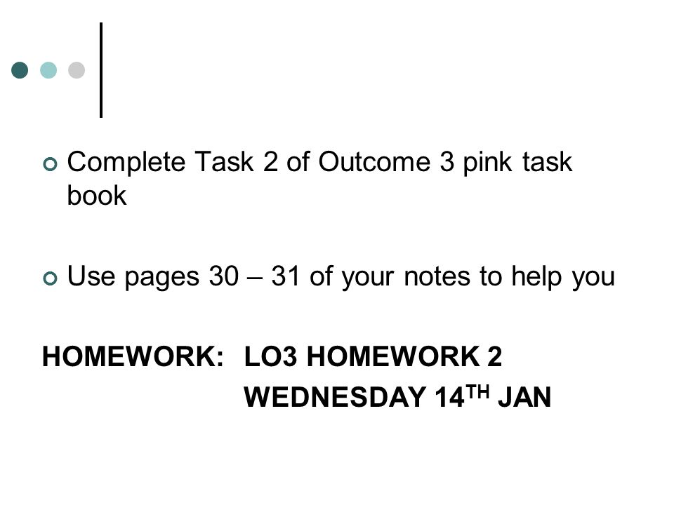 Complete Task 2 of Outcome 3 pink task book Use pages 30 – 31 of your notes to help you HOMEWORK: LO3 HOMEWORK 2 WEDNESDAY 14 TH JAN