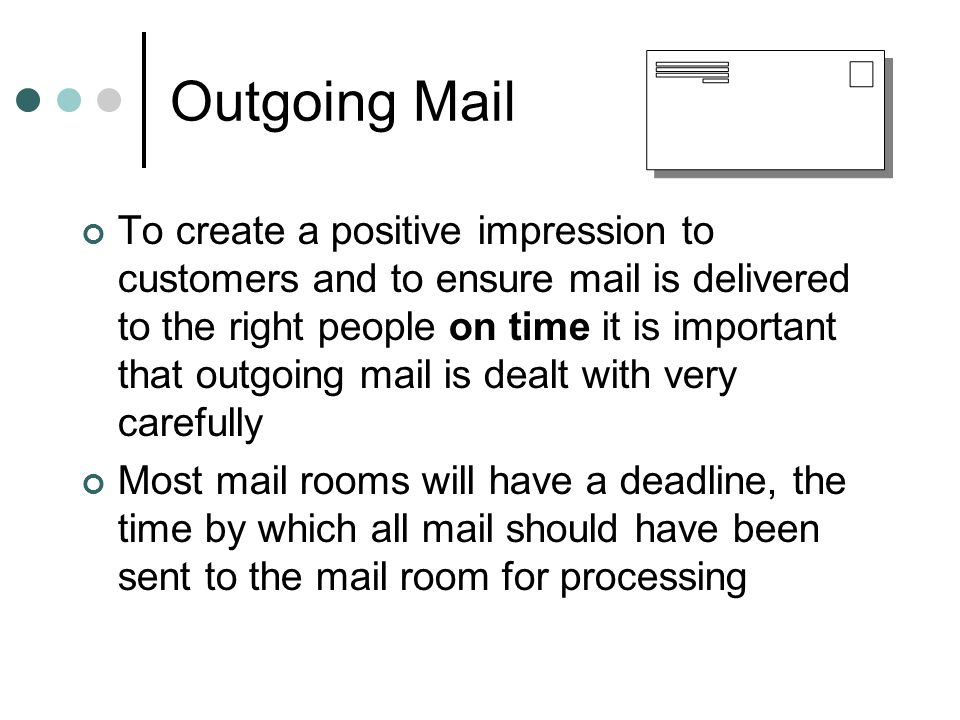 Outgoing Mail To create a positive impression to customers and to ensure mail is delivered to the right people on time it is important that outgoing mail is dealt with very carefully Most mail rooms will have a deadline, the time by which all mail should have been sent to the mail room for processing