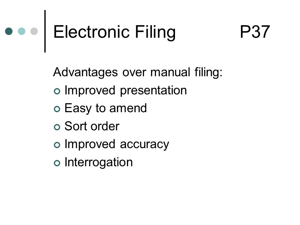 Electronic Filing P37 Advantages over manual filing: Improved presentation Easy to amend Sort order Improved accuracy Interrogation