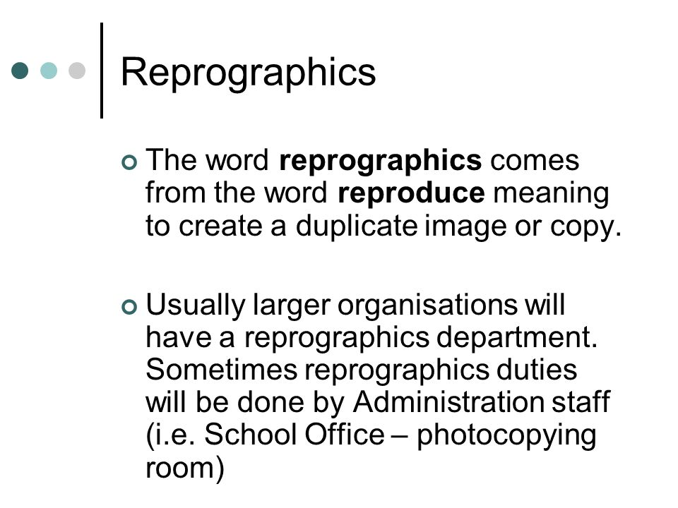 The word reprographics comes from the word reproduce meaning to create a duplicate image or copy.