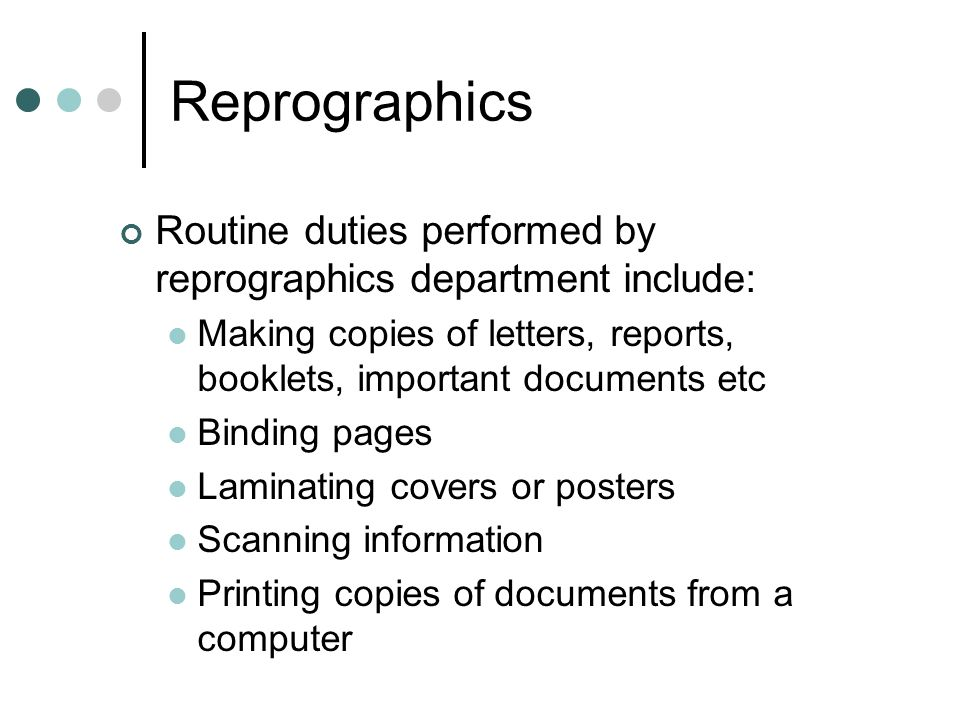 Reprographics Routine duties performed by reprographics department include: Making copies of letters, reports, booklets, important documents etc Binding pages Laminating covers or posters Scanning information Printing copies of documents from a computer