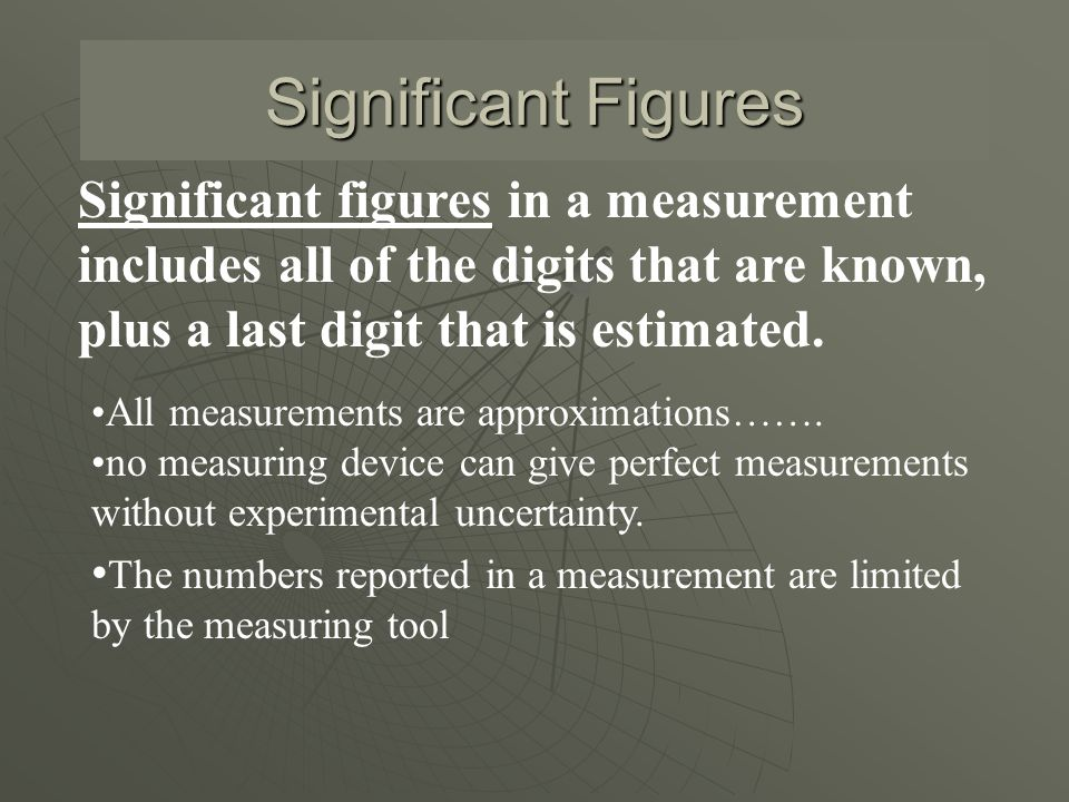 Significant Figures Significant figures in a measurement includes all of the digits that are known, plus a last digit that is estimated.