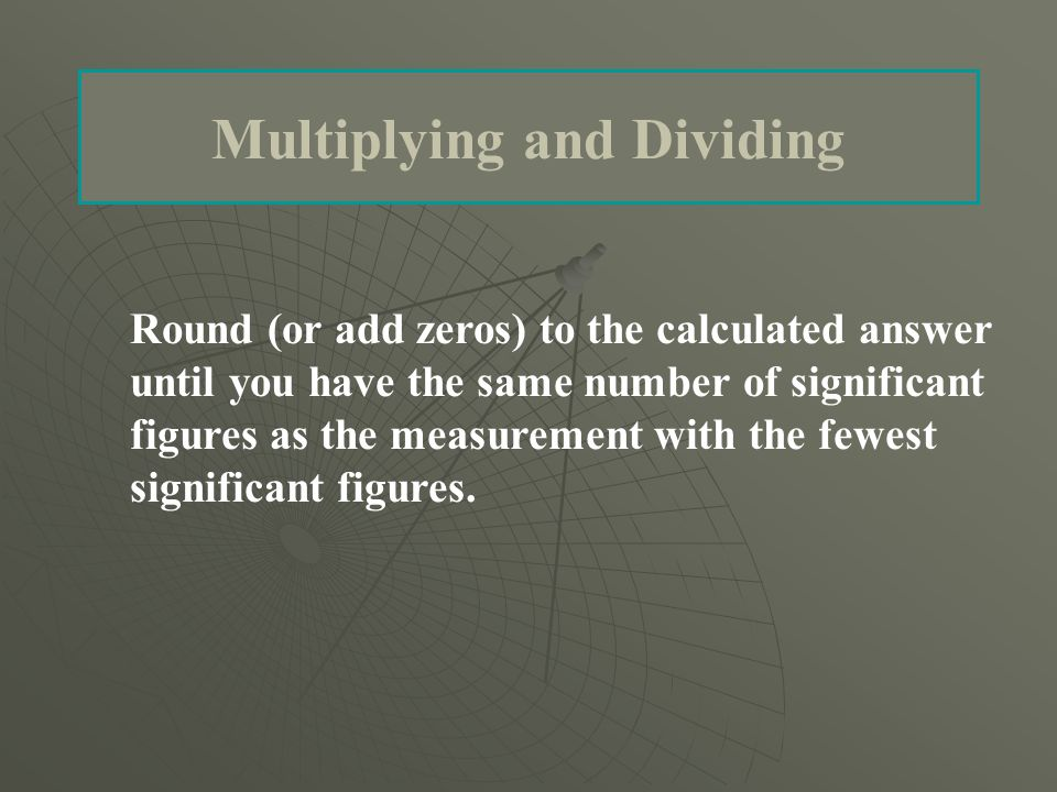 Multiplying and Dividing Round (or add zeros) to the calculated answer until you have the same number of significant figures as the measurement with the fewest significant figures.
